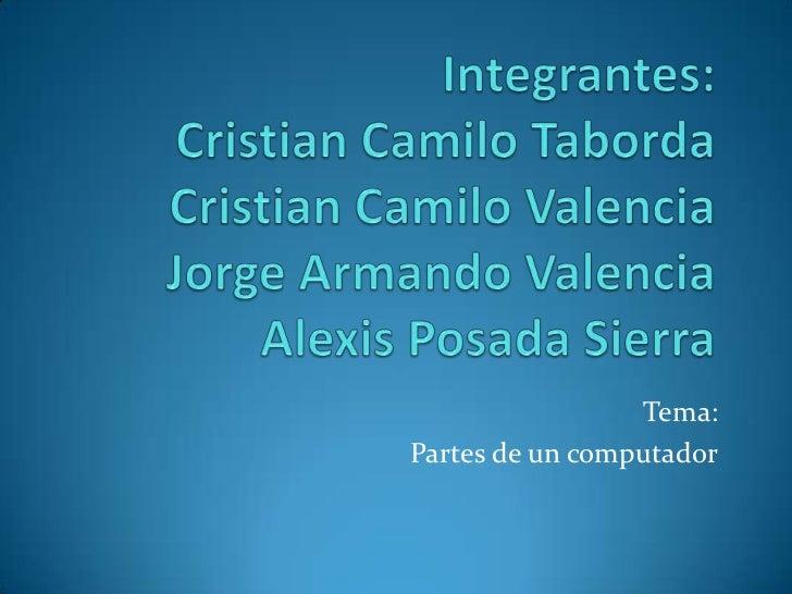Integrantes:Cristian Camilo TabordaCristian Camilo ValenciaJorge Armando Valencia Alexis Posada Sierra<br />Tema:<br />Par...