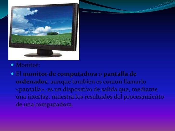 Monitor:<br />El monitor de computadora o pantalla de ordenador, aunque también es común llamarlo «pantalla», es un dispos...