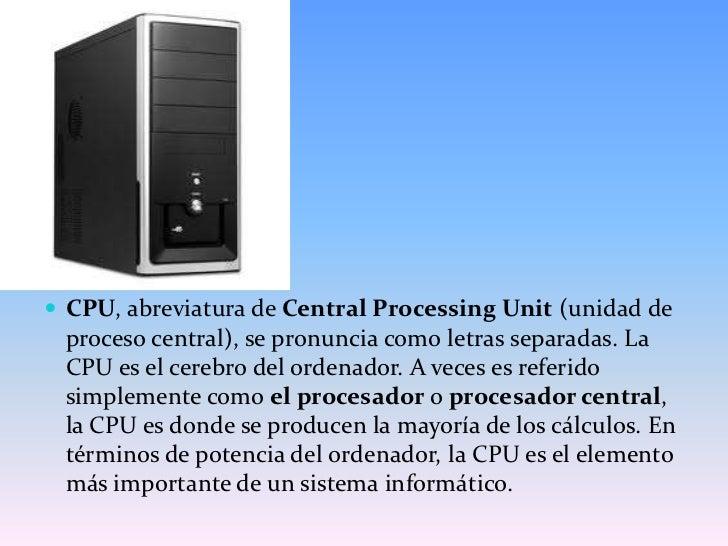 CPU, abreviatura de Central Processing Unit (unidad de proceso central), se pronuncia como letras separadas. La CPU es el ...