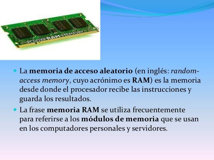 La memoria de acceso aleatorio (en inglés: random-access memory, cuyo acrónimo es RAM) es la memoria desde donde el proces...