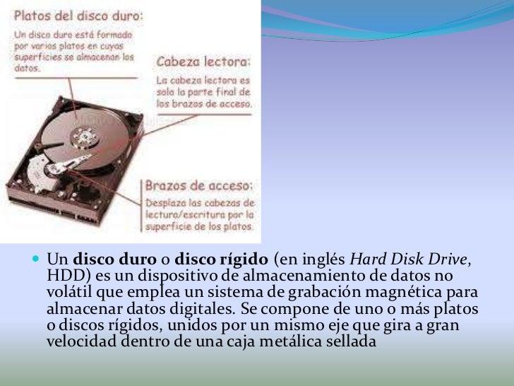 Un disco duro o disco rígido (en inglés Hard Disk Drive, HDD) es un dispositivo de almacenamiento de datos novolátil que e...