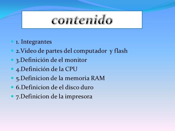 1. Integrantes<br />2.Video de partes del computador  y flash <br />3.Definición de el monitor<br />4.Definición de la CPU...