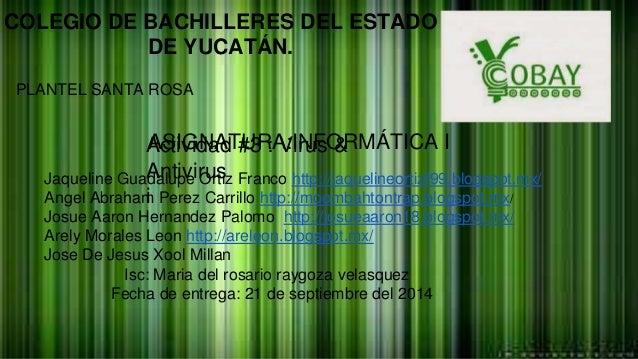 COLEGIO DE BACHILLERES DEL ESTADO  DE YUCATÁN.  PLANTEL SANTA ROSA  ASIGNATURA:INFORMÁTICA I  Actividad #3 : Virus &  Anti...