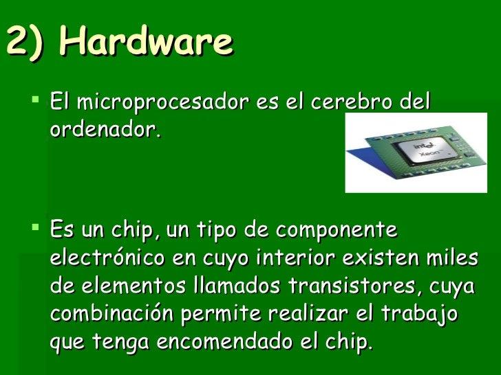 2) Hardware   <ul><li>El microprocesador es el cerebro del ordenador.  </li></ul><ul><li>Es un chip, un tipo de componente...