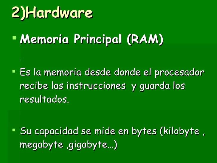 2)Hardware <ul><li>Memoria Principal (RAM) </li></ul><ul><li>Es la memoria desde donde el procesador  recibe las instrucci...