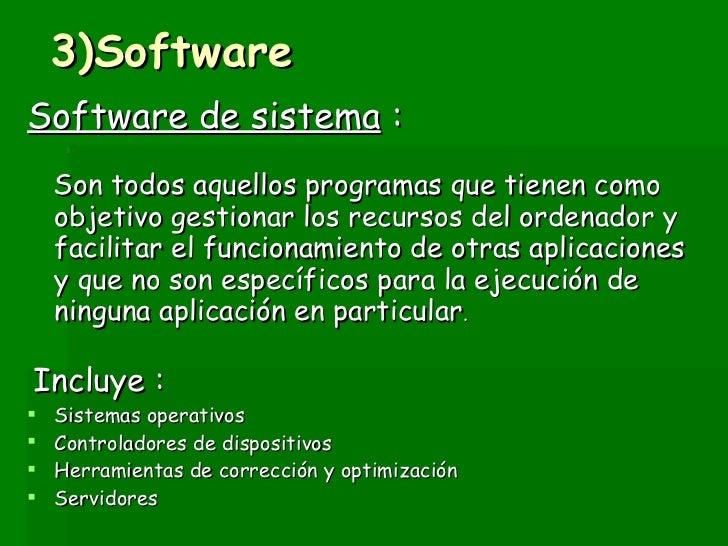 3)Software <ul><li>Software de sistema  : </li></ul><ul><li>Son todos aquellos programas que tienen como objetivo gestiona...