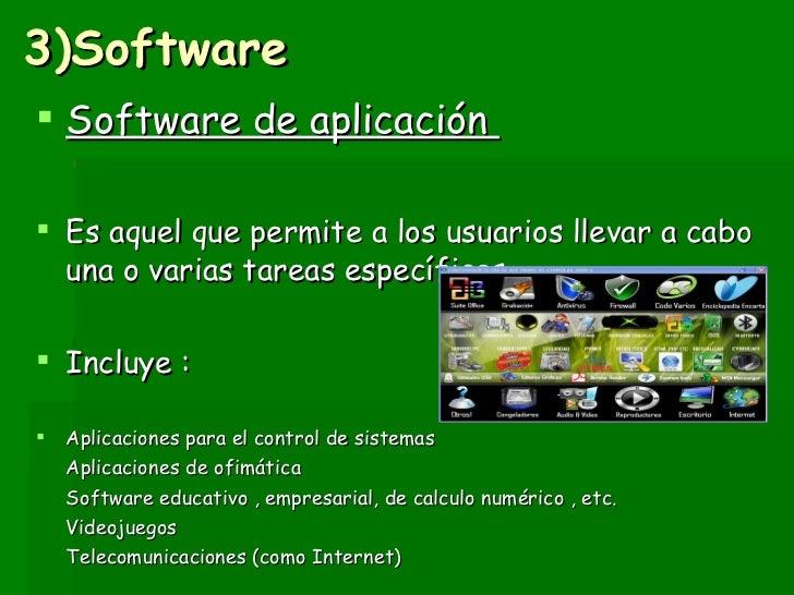 3)Software <ul><li>Software de aplicación  </li></ul><ul><li>Es aquel que permite a los usuarios llevar a cabo una o varia...