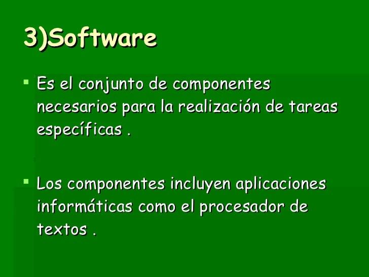 3)Software <ul><li>Es el conjunto de componentes necesarios para la realización de tareas específicas . </li></ul><ul><li>...