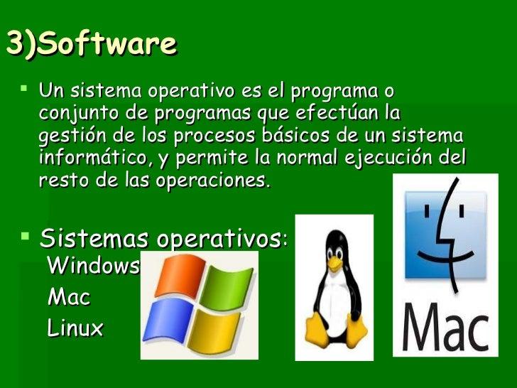 3)Software <ul><li>Un sistema operativo es el programa o conjunto de programas que efectúan la gestión de los procesos bás...