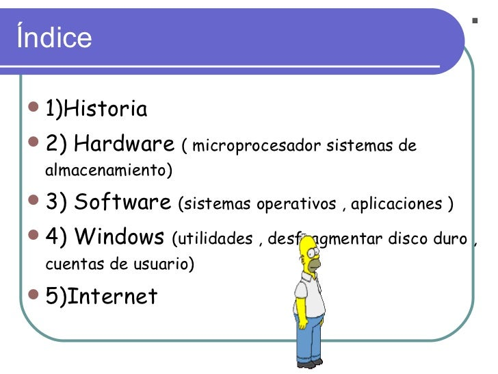 Índice <ul><li>1)Historia </li></ul><ul><li>2) Hardware  ( microprocesador sistemas de almacenamiento) </li></ul><ul><li>3...