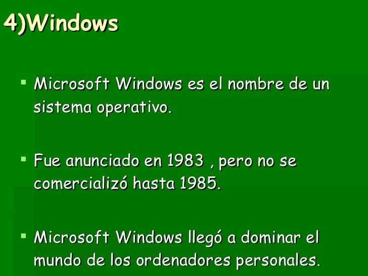 4)Windows <ul><li>Microsoft Windows es el nombre de un sistema operativo. </li></ul><ul><li>Fue anunciado en 1983 , pero n...