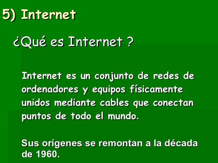 5) Internet  <ul><li>¿Qué es Internet ? </li></ul><ul><li>Internet es un conjunto de redes de ordenadores y equipos física...