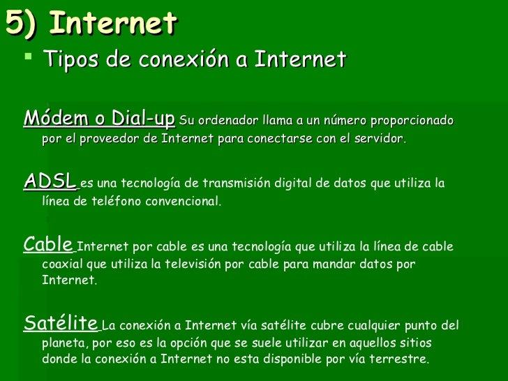 5) Internet <ul><li>Tipos de conexión a Internet  </li></ul><ul><li>Módem o Dial-up  Su ordenador llama a un número propor...