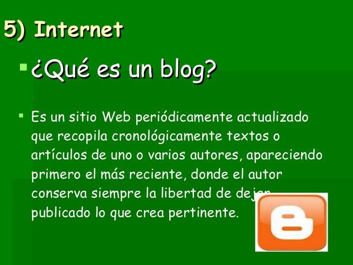 5) Internet  <ul><li>¿Qué es un blog? </li></ul><ul><li>Es un sitio Web periódicamente actualizado que recopila cronológic...
