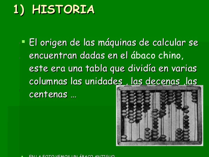 <ul><li>HISTORIA  </li></ul><ul><li>El origen de las máquinas de calcular se encuentran dadas en el  ábaco chino,  este er...