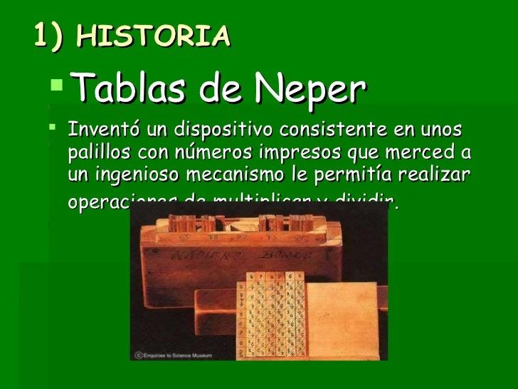 1)  HISTORIA <ul><li>Tablas de Neper   </li></ul><ul><li>Inventó un dispositivo consistente en unos palillos con números i...