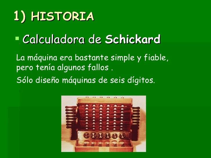 1)  HISTORIA <ul><li>Calculadora de  Schickard </li></ul>La máquina era bastante simple y fiable, pero tenía algunos fallo...