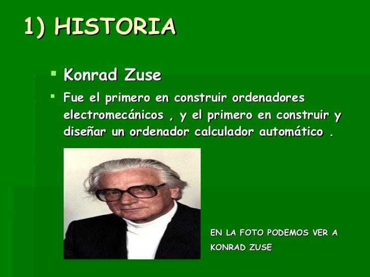 1) HISTORIA <ul><li>Konrad Zuse  </li></ul><ul><li>Fue el primero en construir ordenadores electromecánicos , y el primero...