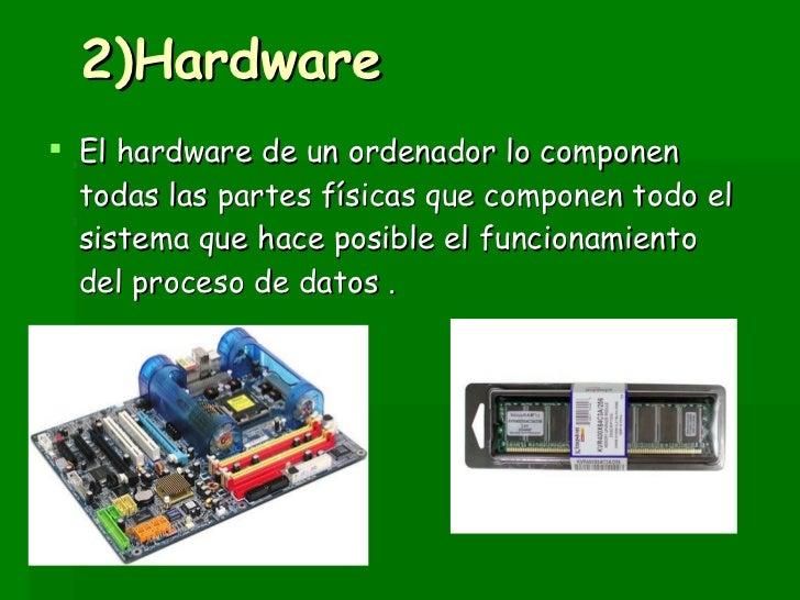 2)Hardware <ul><li>El hardware de un ordenador lo componen todas las partes físicas que componen todo el sistema que hace ...
