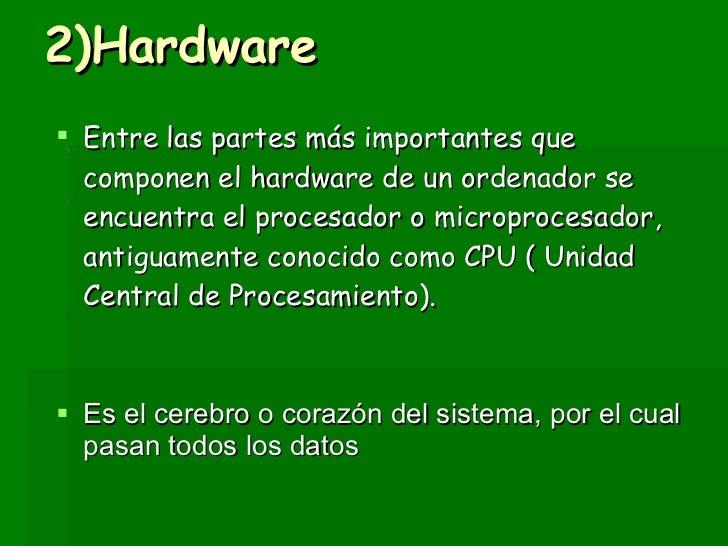 2)Hardware <ul><li>Entre las partes más importantes que componen el hardware de un ordenador se encuentra el procesador o ...
