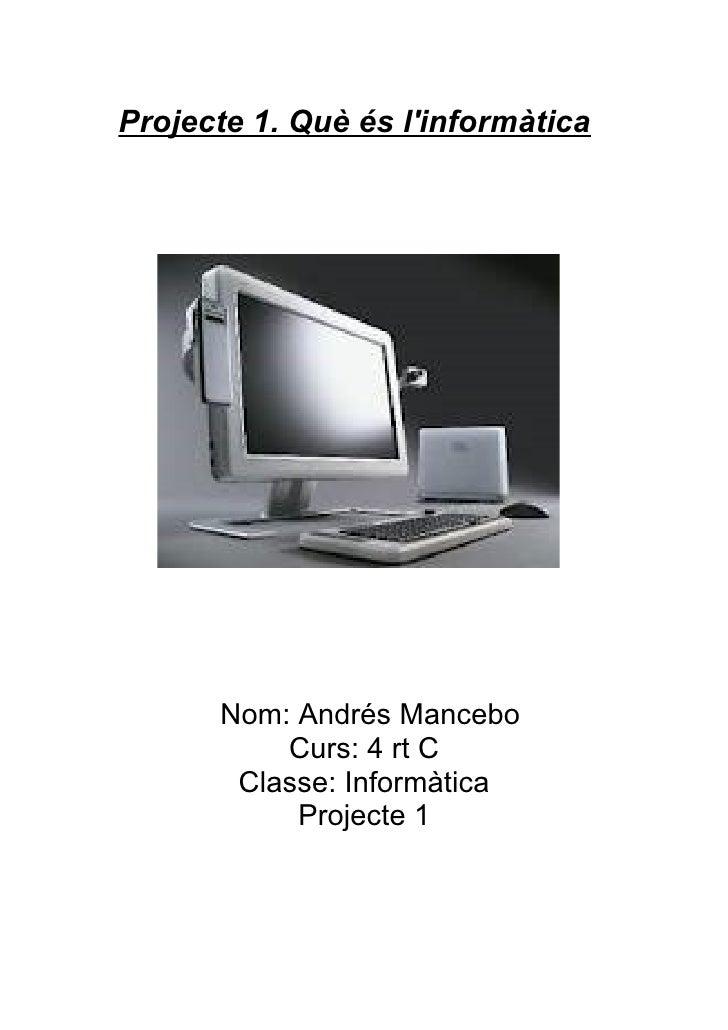 Projecte 1. Què és linformàtica      Nom: Andrés Mancebo          Curs: 4 rt C       Classe: Informàtica           Project...