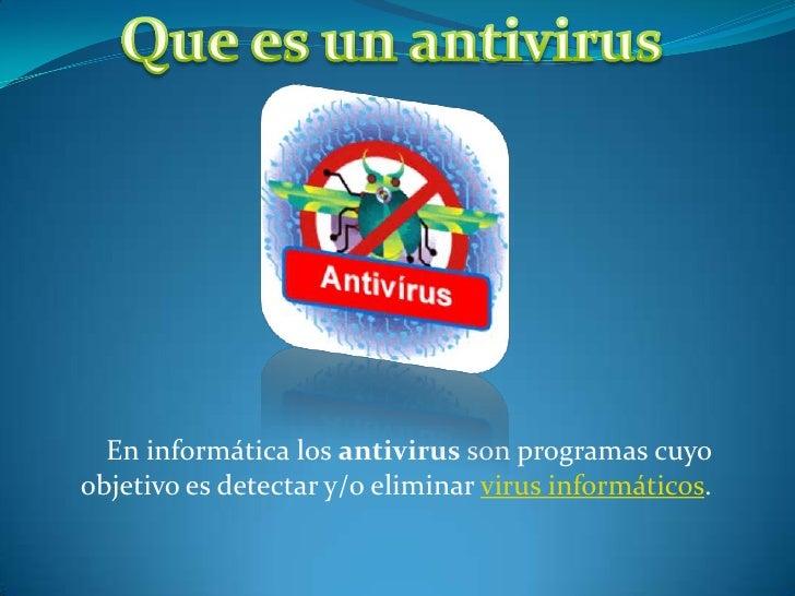 En informática los antivirus son programas cuyoobjetivo es detectar y/o eliminar virus informáticos.
