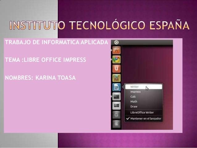 TRABAJO DE INFORMATICA APLICADA TEMA :LIBRE OFFICE IMPRESS NOMBRES: KARINA TOASA