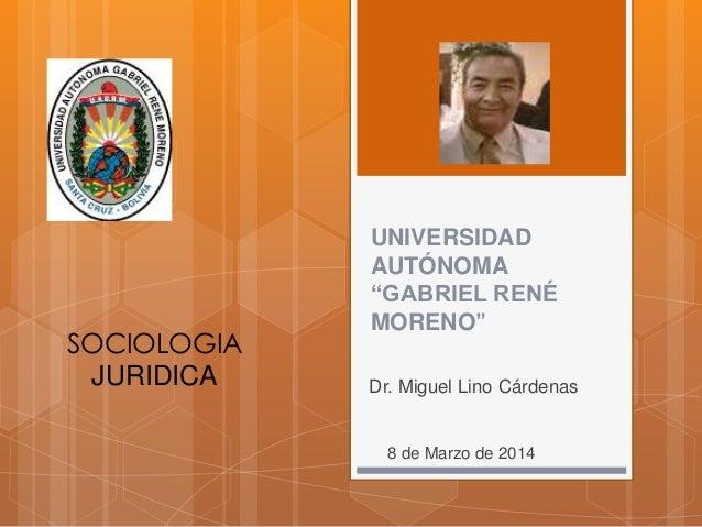 """SOCIOLOGIA JURIDICA  UNIVERSIDAD AUTÓNOMA """"GABRIEL RENÉ MORENO"""" Dr. Miguel Lino Cárdenas  8 de Marzo de 2014"""
