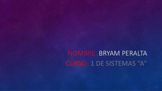 """NOMBRE: BRYAM PERALTA CURSO: 1 DE SISTEMAS """"A"""""""