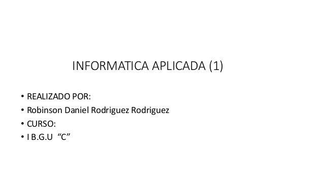 """INFORMATICA APLICADA (1) • REALIZADO POR: • Robinson Daniel Rodriguez Rodriguez • CURSO: • I B.G.U """"C"""""""