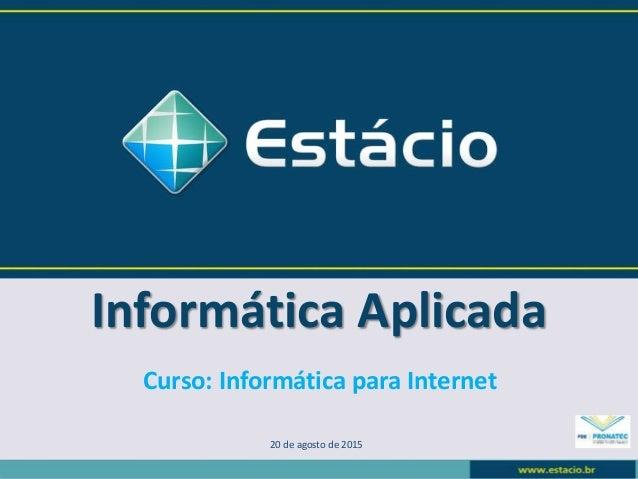 Informática Aplicada 20 de agosto de 2015 Curso: Informática para Internet