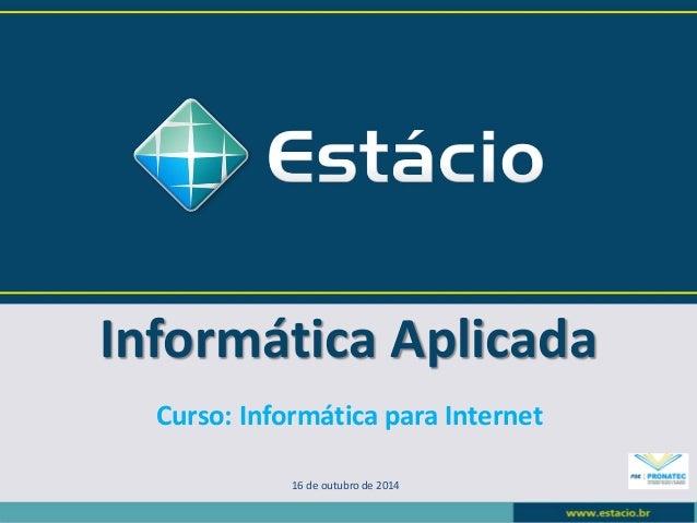 Informática Aplicada  16 de outubro de 2014  Curso: Informática para Internet