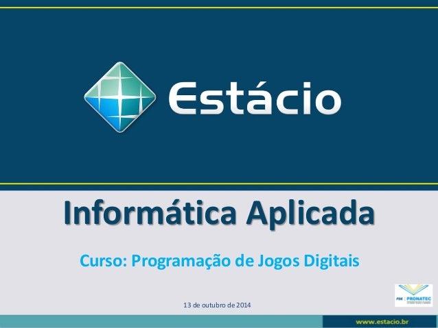 Informática Aplicada  13 de outubro de 2014  Curso: Programação de Jogos Digitais