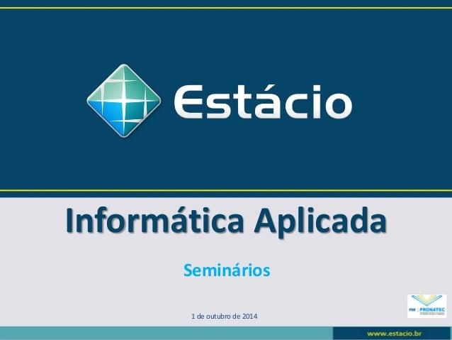 Informática Aplicada  1 de outubro de 2014  Seminários