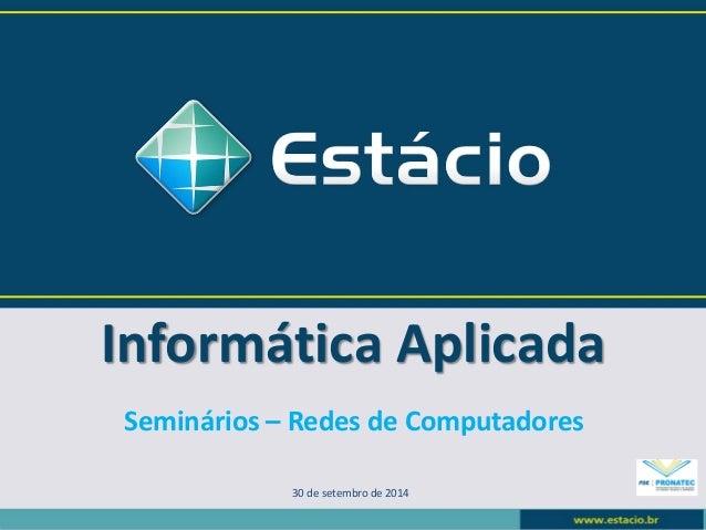Informática Aplicada  30 de setembro de 2014  Seminários –Redes de Computadores