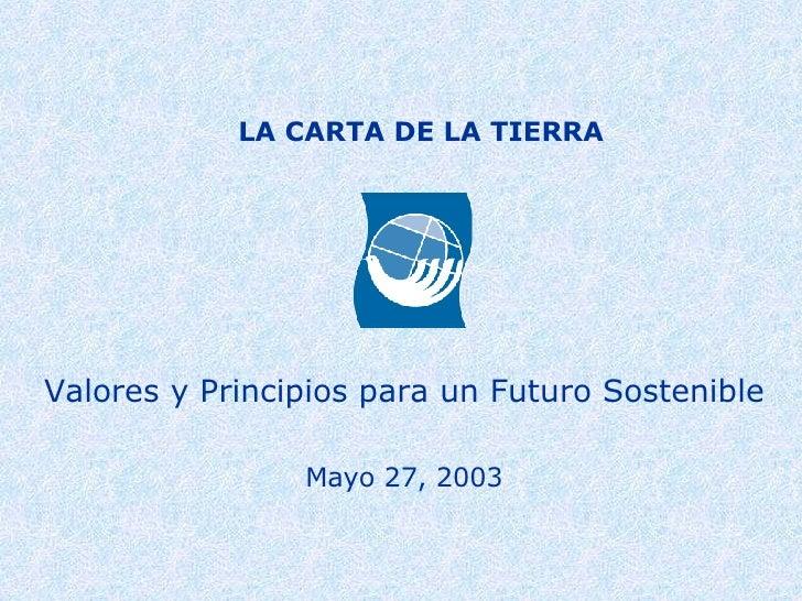 LA CARTA DE LA TIERRA Valores y Principios para un Futuro Sostenible Mayo 27, 2003