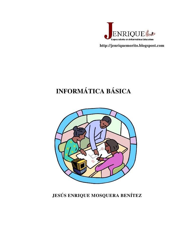 http://jenriquemorito.blogspost.com      INFORMÁTICA BÁSICA     JESÚS ENRIQUE MOSQUERA BENÍTEZ