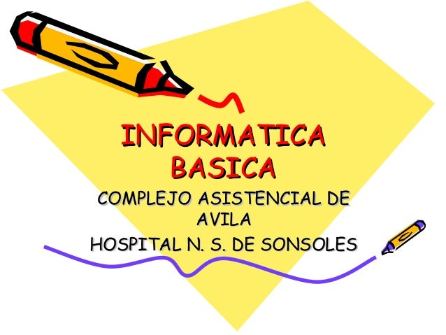 INFORMATICAINFORMATICA BASICABASICA COMPLEJO ASISTENCIAL DECOMPLEJO ASISTENCIAL DE AVILAAVILA HOSPITAL N. S. DE SONSOLESHO...