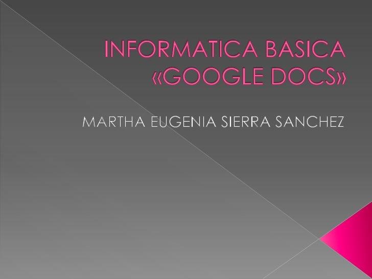 INFORMATICA BASICA«GOOGLE DOCS»<br />MARTHA EUGENIA SIERRA SANCHEZ<br />