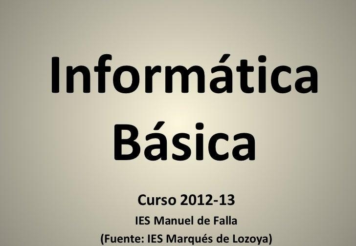 Informática   Básica        Curso 2012-13        IES Manuel de Falla  (Fuente: IES Marqués de Lozoya)