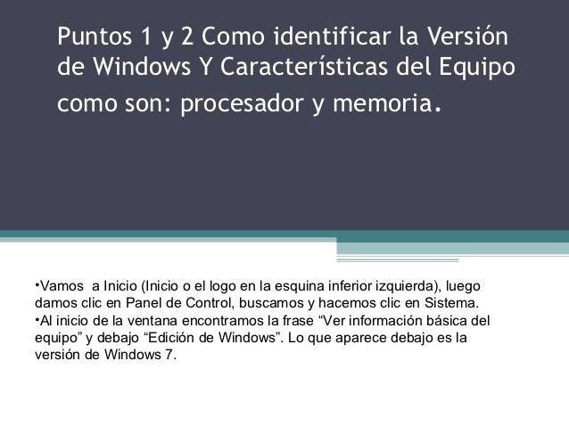Puntos 1 y 2 Como identificar la Versión   de Windows Y Características del Equipo   como son: procesador y memoria.•Vamos...
