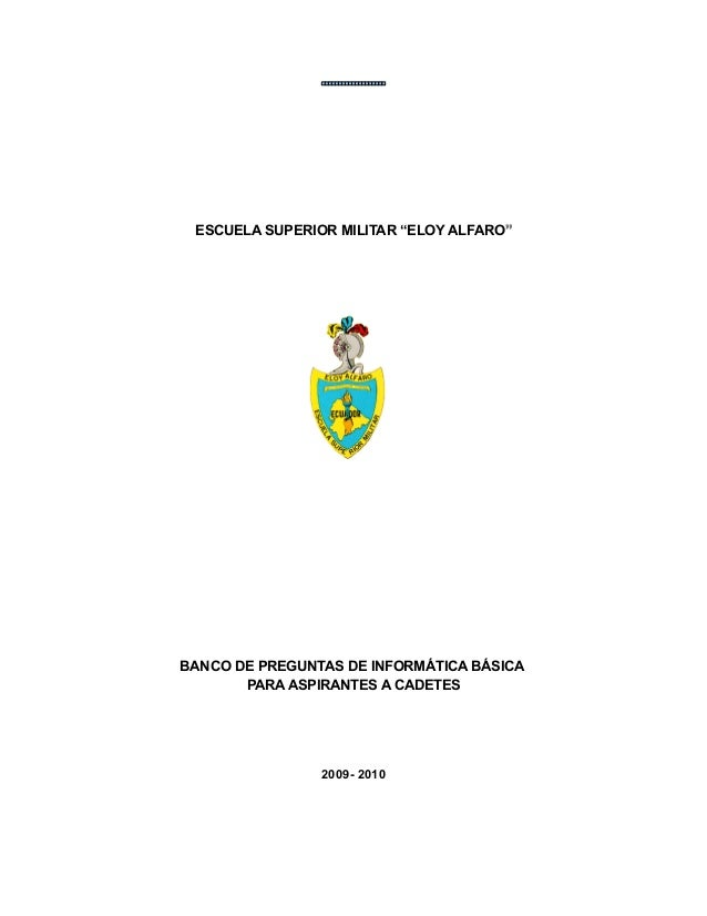"ESCUELA SUPERIOR MILITAR ""ELOY ALFARO"""" BANCO DE PREGUNTAS DE INFORMÁTICA BÁSICA PARA ASPIRANTES A CADETES 2009- 2010"