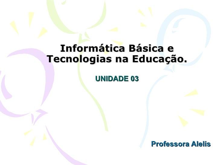 Informática Básica eTecnologias na Educação.        UNIDADE 03                     Professora Alelis