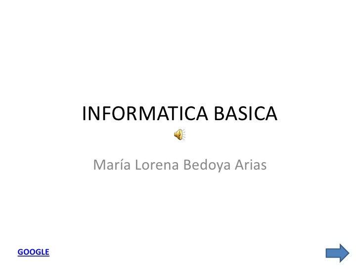 INFORMATICA BASICA            María Lorena Bedoya Arias     GOOGLE