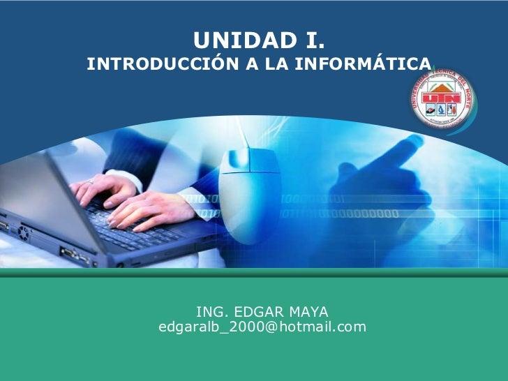 UNIDAD I. INTRODUCCIÓN A LA INFORMÁTICA<br />ING. EDGAR MAYA  edgaralb_2000@hotmail.com<br />