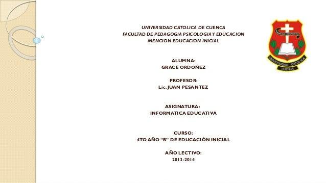UNIVERSIDAD CATOLICA DE CUENCA FACULTAD DE PEDAGOGIA PSICOLOGIA Y EDUCACION MENCION EDUCACION INICIAL  ALUMNA: GRACE ORDOÑ...