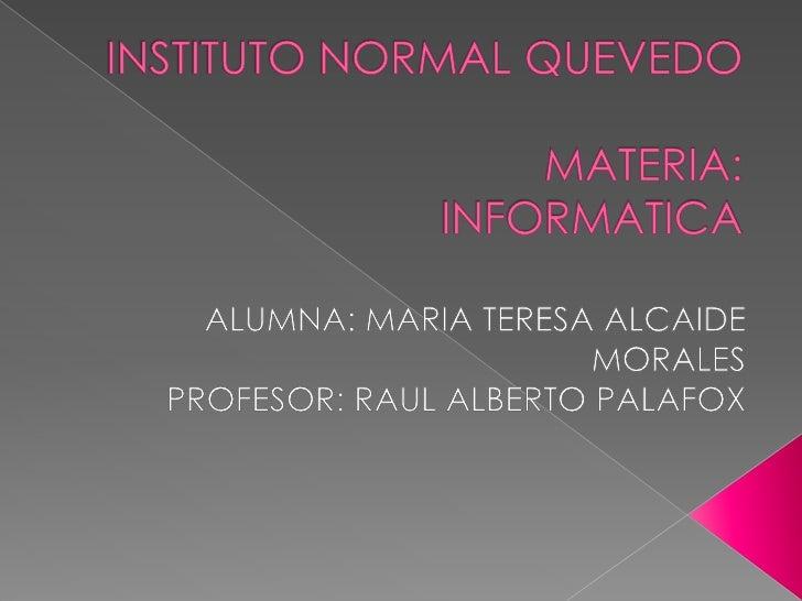 INSTITUTO NORMAL QUEVEDOMATERIA:INFORMATICA<br />ALUMNA: MARIA TERESA ALCAIDE MORALES<br />PROFESOR: RAUL ALBERTO PALAFOX...