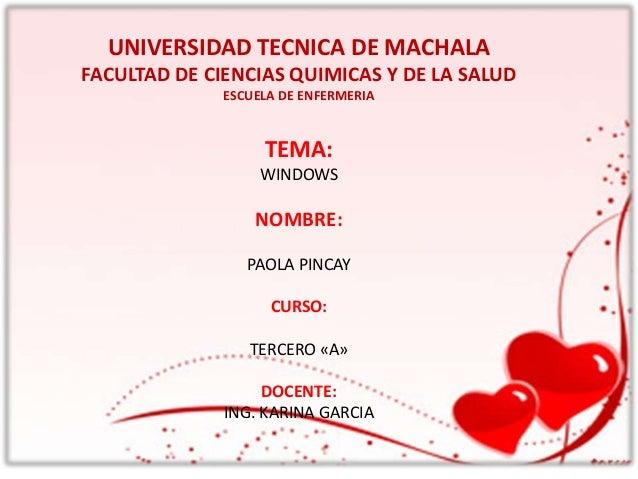 UNIVERSIDAD TECNICA DE MACHALA FACULTAD DE CIENCIAS QUIMICAS Y DE LA SALUD ESCUELA DE ENFERMERIA  TEMA: WINDOWS  NOMBRE: P...