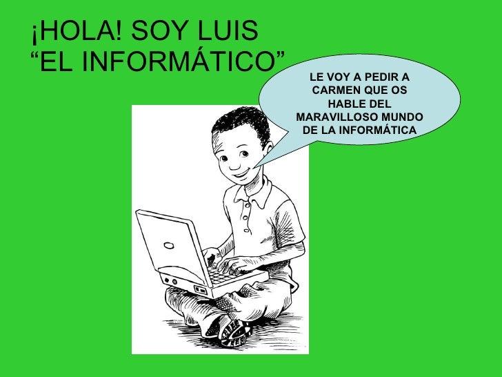 """¡HOLA! SOY LUIS  """"EL INFORMÁTICO"""" LE VOY A PEDIR A CARMEN QUE OS HABLE DEL MARAVILLOSO MUNDO DE LA INFORMÁTICA"""