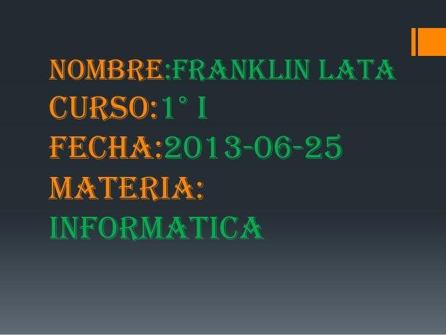 NOMBRE:FRANKLIN LATACURSO:1° IFECHA:2013-06-25MATERIA:INFORMATICA
